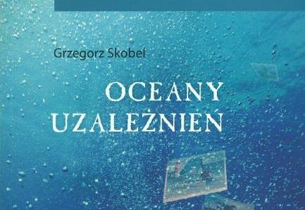 """""""Oceany uzależnień"""" – Grzegorz Skobel"""
